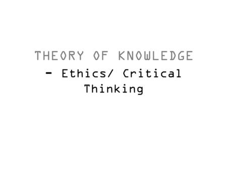 THEORY OF KNOWLEDGE - Ethics/ Critical Thinking. What is 'Ethics'? A system of moral principles. They affect how people make decisions and lead their.