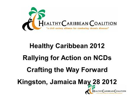 Healthy Caribbean 2012 Rallying for Action on NCDs Crafting the Way Forward Kingston, Jamaica May 28 2012.