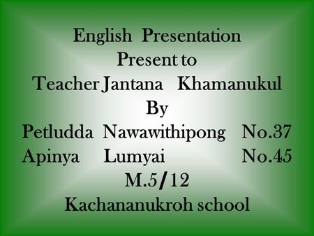 English Presentation Present to Teacher Jantana Khamanukul By Petludda NawawithipongNo.37 Apinya Lumyai No.45 M.5/12 Kachananukroh school.