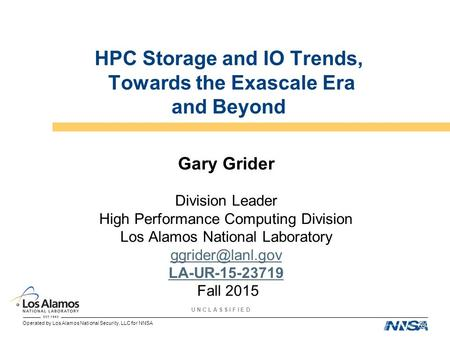 Operated by Los Alamos National Security, LLC for NNSA U N C L A S S I F I E D HPC Storage and IO Trends, Towards the Exascale Era and Beyond Gary Grider.