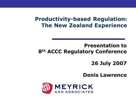 Productivity-based Regulation: The New Zealand Experience Presentation to 8 th ACCC Regulatory Conference 26 July 2007 Denis Lawrence.