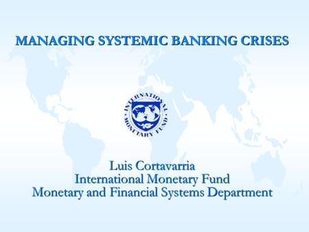 Luis Cortavarria International Monetary Fund Monetary and Financial Systems Department MANAGING SYSTEMIC BANKING CRISES.