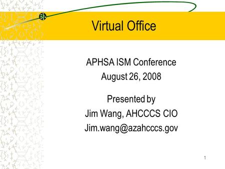 1 Virtual Office APHSA ISM Conference August 26, 2008 Presented by Jim Wang, AHCCCS CIO