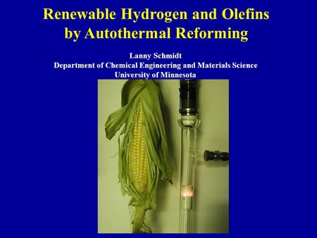 Renewable Hydrogen and Olefins by Autothermal Reforming Lanny Schmidt Department of Chemical Engineering and Materials Science University of Minnesota.