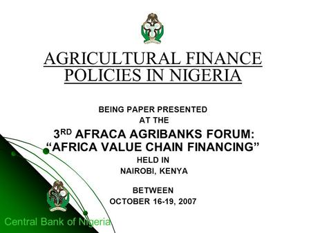 "Central Bank of Nigeria AGRICULTURAL FINANCE POLICIES IN NIGERIA BEING PAPER PRESENTED AT THE 3 RD AFRACA AGRIBANKS FORUM: ""AFRICA VALUE CHAIN FINANCING"""