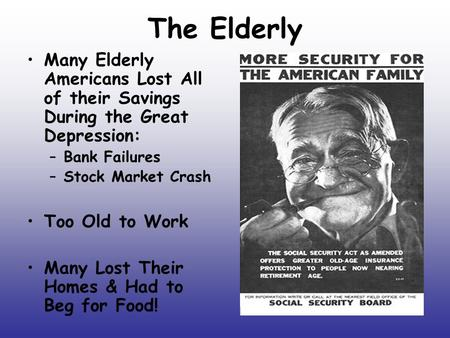The Elderly Many Elderly Americans Lost All of their Savings During the Great Depression: –Bank Failures –Stock Market Crash Too Old to Work Many Lost.