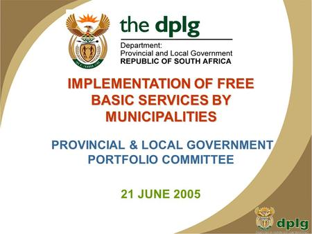 IMPLEMENTATION OF FREE BASIC SERVICES BY MUNICIPALITIES PROVINCIAL & LOCAL GOVERNMENT PORTFOLIO COMMITTEE 21 JUNE 2005.