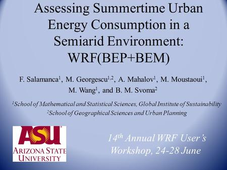 Assessing Summertime Urban Energy Consumption in a Semiarid Environment: WRF(BEP+BEM) F. Salamanca 1, M. Georgescu 1,2, A. Mahalov 1, M. Moustaoui 1, M.