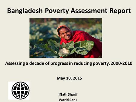 Bangladesh Poverty Assessment Report Assessing a decade of progress in reducing poverty, 2000-2010 May 10, 2015 Iffath Sharif World Bank.