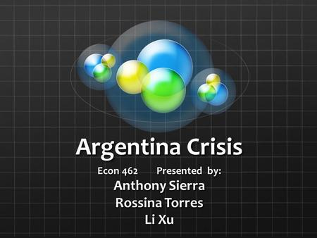 Argentina Crisis Econ 462 Presented by: Anthony Sierra Rossina Torres Li Xu.