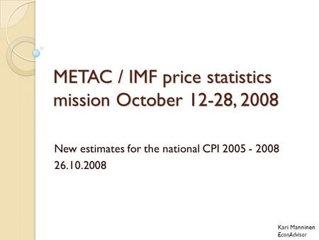 METAC / IMF price statistics mission October 12-28, 2008 New estimates for the national CPI 2005 - 2008 26.10.2008 Kari Manninen EconAdvisor.