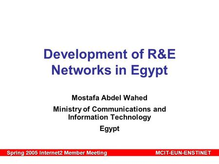 Spring 2005 Internet2 Member MeetingMCIT-EUN-ENSTINET Spring 2005 Internet2 Member MeetingMCIT-EUN-ENSTINET Development of R&E Networks in Egypt Mostafa.