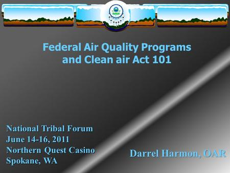 Federal Air Quality Programs and Clean air Act 101 Darrel Harmon, OAR National Tribal Forum June 14-16, 2011 Northern Quest Casino Spokane, WA.