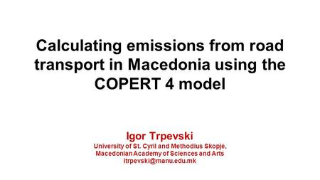 Calculating emissions from road transport in Macedonia using the COPERT 4 model Igor Trpevski University of St. Cyril and Methodius Skopje, Macedonian.