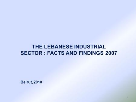 THE LEBANESE INDUSTRIAL SECTOR : FACTS AND FINDINGS 2007 Beirut, 2010 1.
