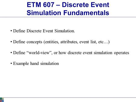 "ETM 607 – Discrete Event Simulation Fundamentals Define Discrete Event Simulation. Define concepts (entities, attributes, event list, etc…) Define ""world-view"","