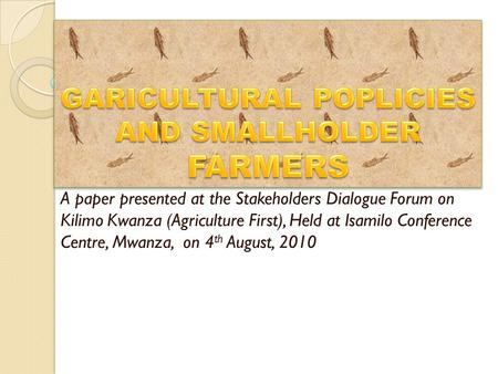 A paper presented at the Stakeholders Dialogue Forum on Kilimo Kwanza (Agriculture First), Held at Isamilo Conference Centre, Mwanza, on 4 th August, 2010.