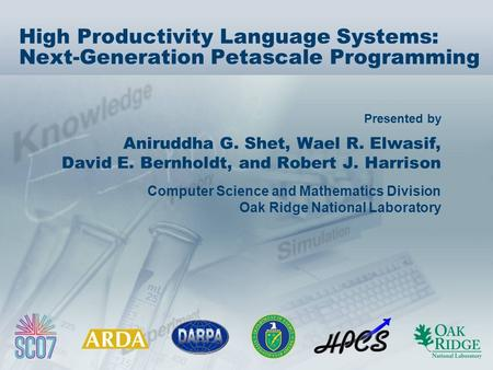 Presented by High Productivity Language Systems: Next-Generation Petascale Programming Aniruddha G. Shet, Wael R. Elwasif, David E. Bernholdt, and Robert.