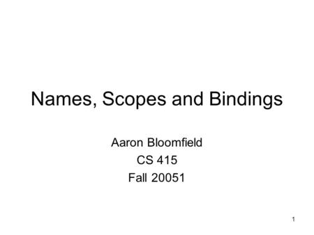 1 Names, Scopes and Bindings Aaron Bloomfield CS 415 Fall 20051.
