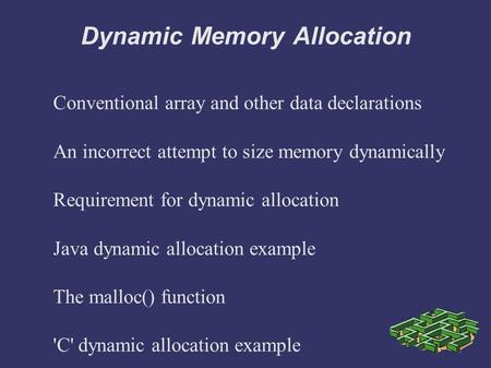 Dynamic Memory Allocation Conventional array and other data declarations An incorrect attempt to size memory dynamically Requirement for dynamic allocation.