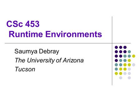 CSc 453 Runtime Environments Saumya Debray The University of Arizona Tucson.