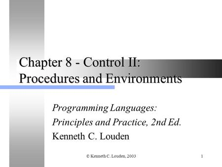 © Kenneth C. Louden, 20031 Chapter 8 - Control II: Procedures and Environments Programming Languages: Principles and Practice, 2nd Ed. Kenneth C. Louden.