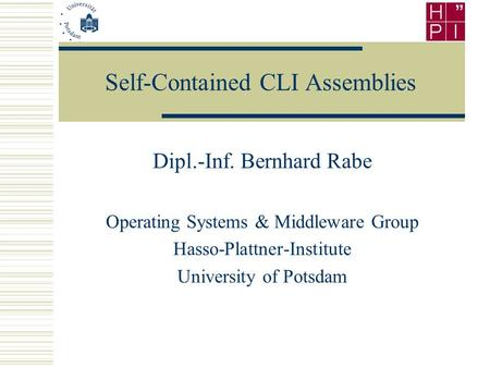 Self-Contained CLI Assemblies Dipl.-Inf. Bernhard Rabe <strong>Operating</strong> <strong>Systems</strong> & Middleware Group Hasso-Plattner-Institute University of Potsdam.