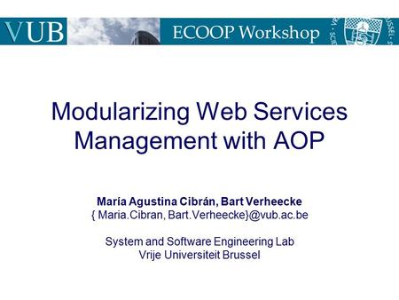Modularizing Web Services Management with AOP María Agustina Cibrán, Bart Verheecke { Maria.Cibran, System and Software Engineering.