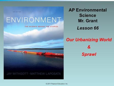 © 2011 Pearson Education, Inc. AP Environmental Science Mr. Grant Lesson 66 Our Urbanizing World & Sprawl.
