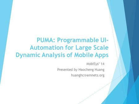 PUMA: Programmable UI- Automation for Large Scale Dynamic Analysis of Mobile Apps MobiSys' 14 Presented by Haocheng Huang