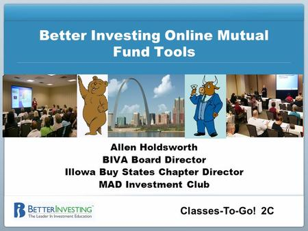 Classes-To-Go! 2C Better Investing Online Mutual Fund Tools Allen Holdsworth BIVA Board Director Illowa Buy States Chapter Director MAD Investment Club.
