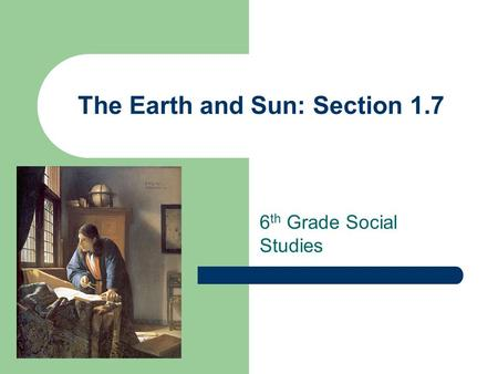The Earth and Sun: Section 1.7 6 th Grade Social Studies.