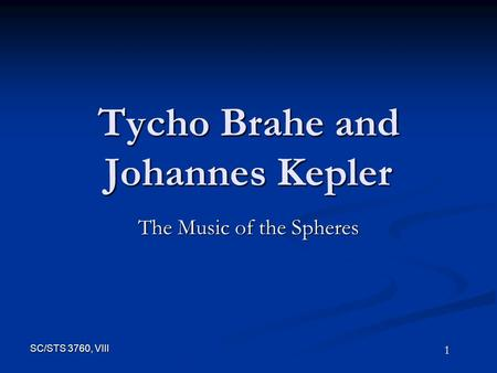1 SC/STS 3760, VIII Tycho Brahe and Johannes Kepler The Music of the Spheres.