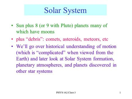 "PHYS 162 <strong>Class</strong> 31 <strong>Solar</strong> <strong>System</strong> Sun plus 8 (or <strong>9</strong> with Pluto) planets many of which have moons plus ""debris"": comets, asteroids, meteors, etc We'll go over."