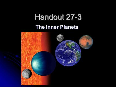 Handout 27-3 The Inner Planets. 1 The planets closest to the sun are called the ____________________. The planets closest to the sun are called the ____________________.