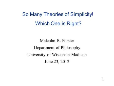 So Many Theories of Simplicity! Which One is Right? Malcolm R. Forster Department of Philosophy University of Wisconsin-Madison June 23, 2012 1.