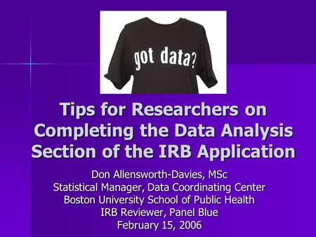 Tips for Researchers on Completing the Data Analysis Section of the IRB Application Don Allensworth-Davies, MSc Statistical Manager, Data Coordinating.