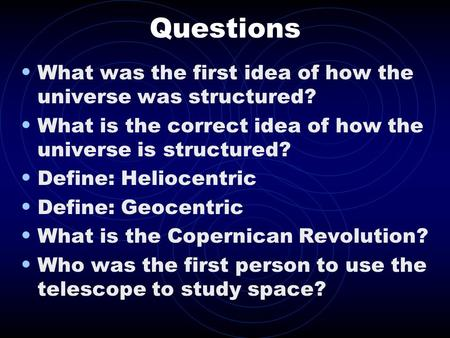 Questions What was the first idea of how the universe was structured? What is the correct idea of how the universe is structured? Define: Heliocentric.