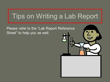 "Tips on Writing a Lab Report Please refer to the ""Lab Report Reference Sheet"" to help you as well."