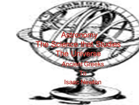 Astronomy The Science that Studies The Universe Ancient Greeks To Isaac Newton.