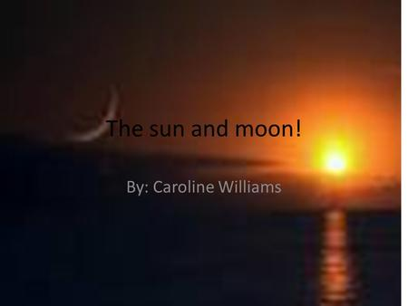 The sun and moon! By: Caroline Williams.