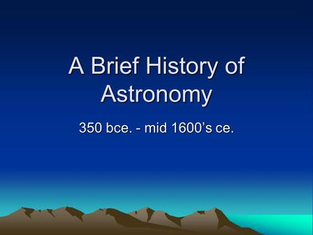 A Brief History of Astronomy 350 bce. - mid 1600's ce.