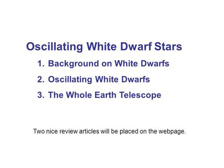 Oscillating White Dwarf Stars 1. Background on White Dwarfs 2. Oscillating White Dwarfs 3. The Whole Earth Telescope Two nice review articles will be placed.