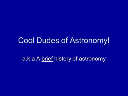 Cool Dudes of Astronomy! a.k.a A brief history of astronomy.