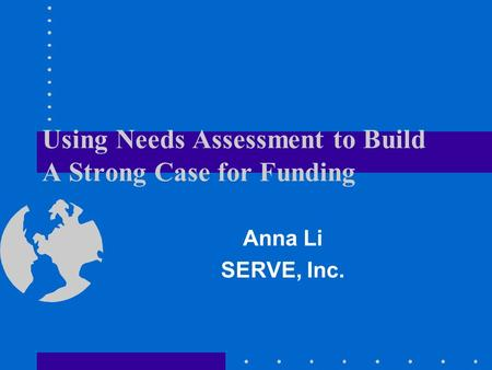Using Needs Assessment to Build A Strong Case for Funding Anna Li SERVE, Inc.