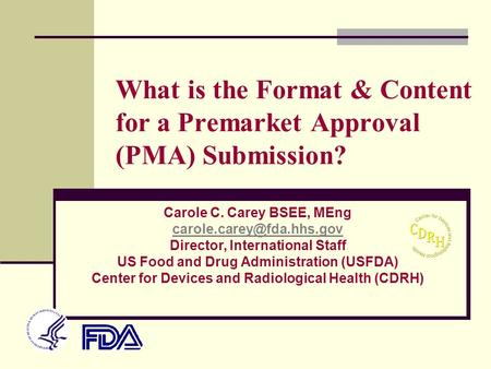 What is the Format & Content for a Premarket Approval (PMA) Submission? Carole C. Carey BSEE, MEng Director, International Staff.
