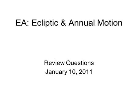 EA: Ecliptic & Annual Motion Review Questions January 10, 2011.
