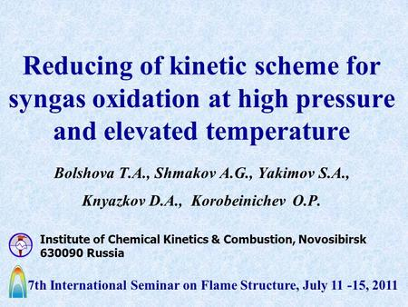 Reducing of kinetic scheme for syngas oxidation at high pressure and elevated temperature Bolshova T.A., Shmakov A.G., Yakimov S.A., Knyazkov D.A., Korobeinichev.