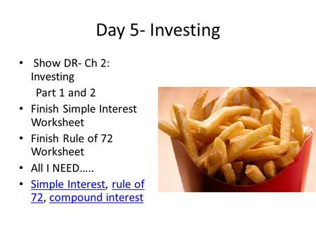 Day 5- Investing Show DR- Ch 2: Investing Part 1 and 2 Finish Simple Interest Worksheet Finish Rule of 72 Worksheet All I NEED….. Simple Interest, rule.