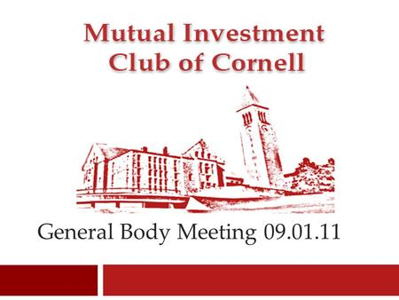 General Body Meeting 09.01.11. Mutual Investment Club of Cornell Agenda  Introduction to MICC  How to Get Involved  Future Events  Macro Update 
